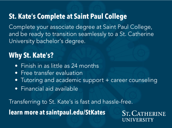 St. Kate's Complete at Saint Paul CollegeComplete your associate degree at Saint Paul College, and be ready to transition seamlessly to a St. Catherine University bachelor's degree.Why St. Kate's?Finish in as little as 24 monthsFree transfer evaluationTutoring and academic support + career counselingFinancial aid availableTransferring to St. Kate's is fast and hassle-free.learn more at saintpaul.edu/StKates