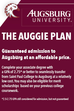 The Auggie PlanGuaranteed admission toAugsburg at an affordable price.Complete your associate degree witha GPA of 2.75* or better to seamlessly transfer from Saint Paul College to Augsburg at a relatively low cost. Youmay also be eligible for merit scholarships  based on your previous college coursework.*2.5-2.75 GPA still considered for admission, but not guaranteed